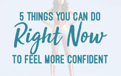 5 Things You Can Do Right Now to Feel More Confident
