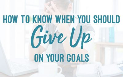 How To Know When You Should Give Up On Your Goals