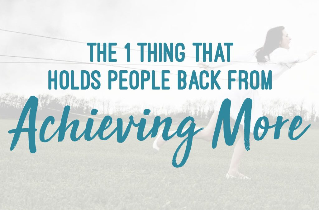 The 1 Thing that Holds People Back from Achieving More